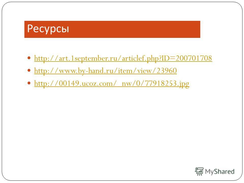 Ресурсы http://art.1september.ru/articlef.php?ID=200701708 http://www.by-hand.ru/item/view/23960 http://00149.ucoz.com/_nw/0/77918253.jpg