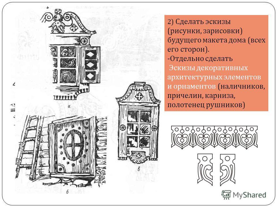 2) Сделать эскизы ( рисунки, зарисовки ) будущего макета дома ( всех его сторон ). - Отдельно сделать Эскизы декоративных архитектурных элементов и орнаментов ( наличников, причелин, карниза, полотенец рушников )