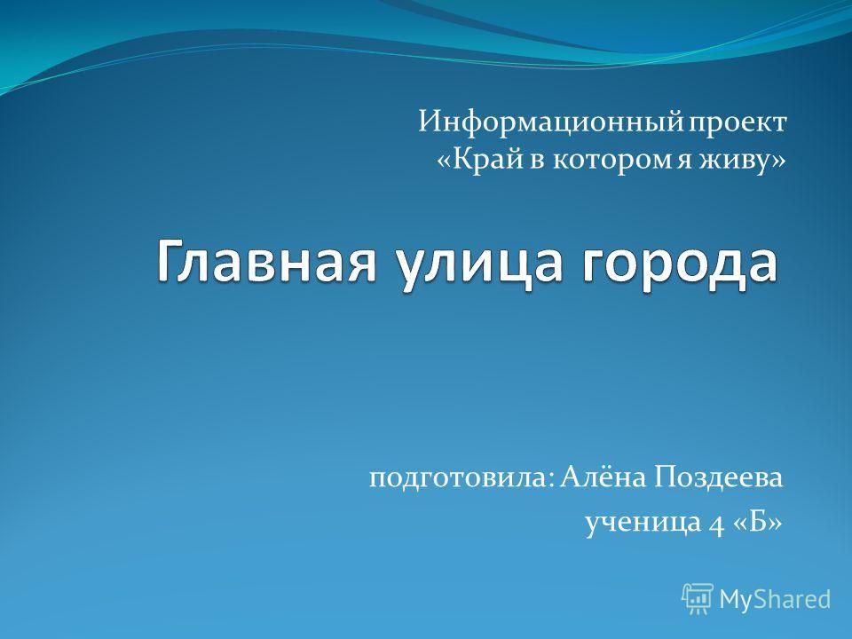 подготовила: Алёна Поздеева ученица 4 «Б» Информационный проект «Край в котором я живу»