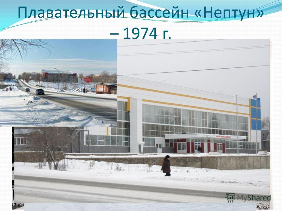 Плавательный бассейн «Нептун» – 1974 г. Отметим, что «Нептун» был единственный бассейн на Северном Урале с длиной плавательной дорожки 50 метров. У нас довольно часто проходили соревнования окружного и областного масштаба. Любили в наш «Нептун» ездит