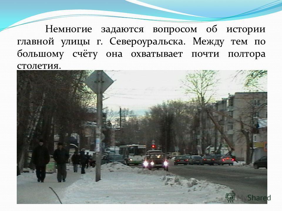Немногие задаются вопросом об истории главной улицы г. Североуральска. Между тем по большому счёту она охватывает почти полтора столетия.