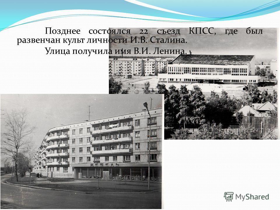 Позднее состоялся 22 съезд КПСС, где был развенчан культ личности И.В. Сталина. Улица получила имя В.И. Ленина.