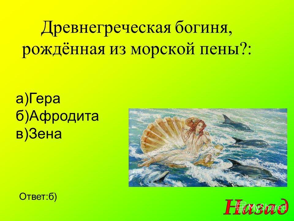 Древнегреческая богиня, рождённая из морской пены?: Ответ:б) а)Гера б)Афродита в)Зена