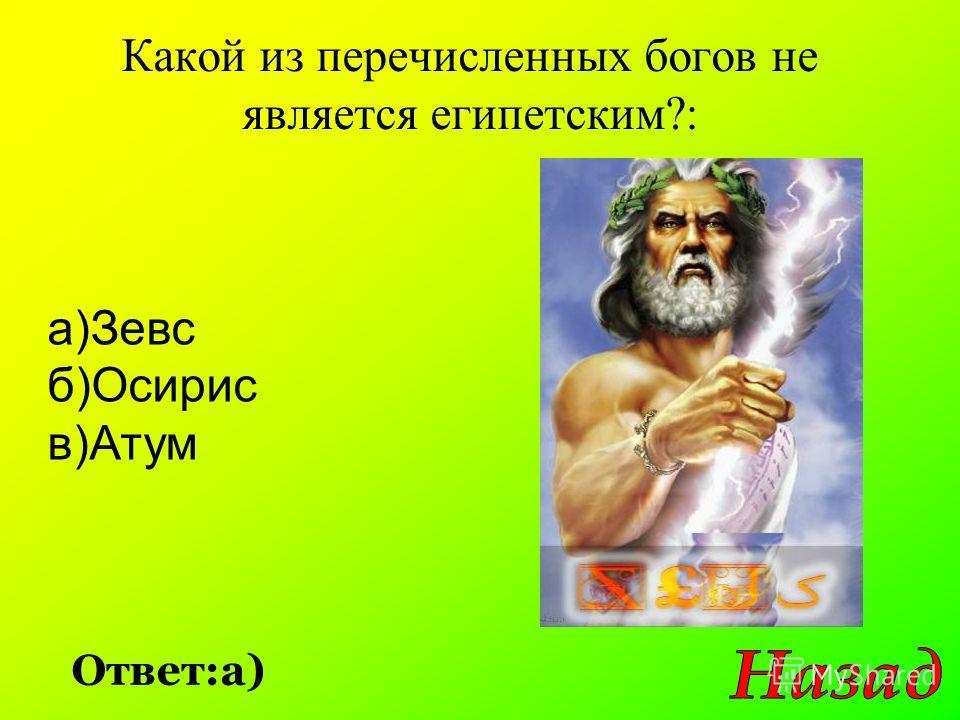 Какой из перечисленных богов не является египетским?: Ответ:а) а)Зевс б)Осирис в)Атум