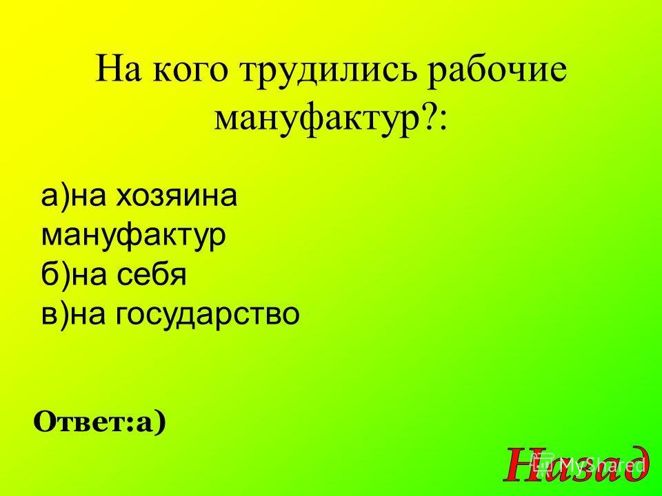 На кого трудились рабочие мануфактур?: Ответ:а) а)на хозяина мануфактур б)на себя в)на государство