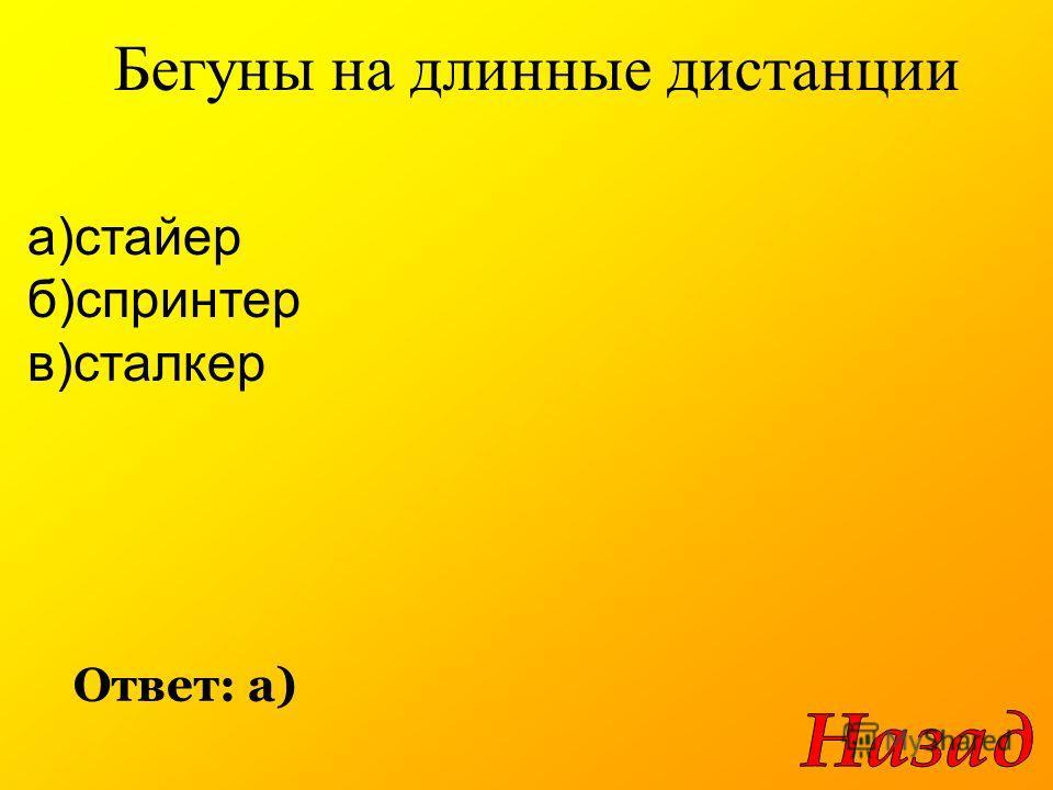 Бегуны на длинные дистанции Ответ: а) а)стайер б)спринтер в)сталкер