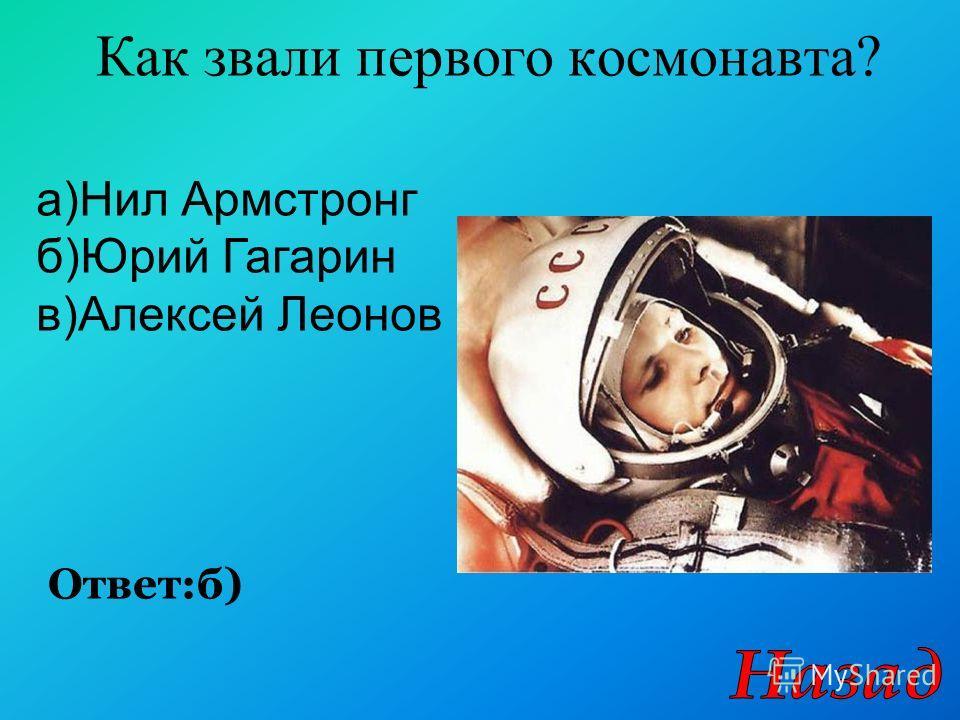 Как звали первого космонавта? Ответ:б) а)Нил Армстронг б)Юрий Гагарин в)Алексей Леонов