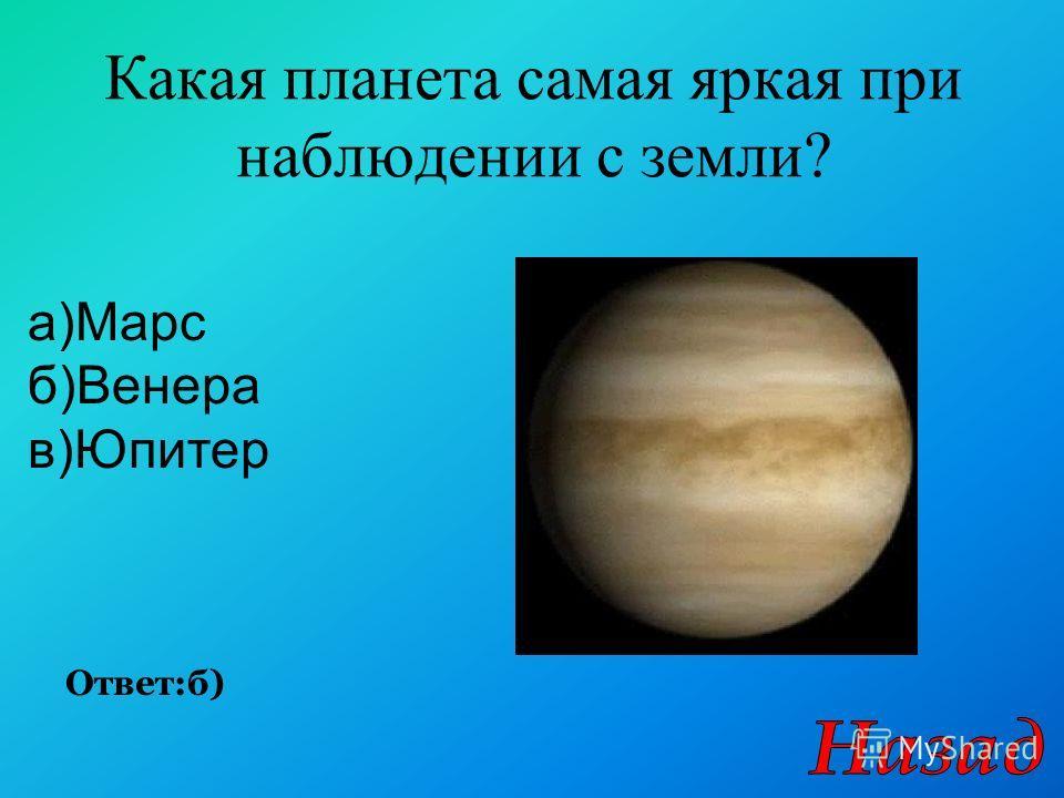 Какая планета самая яркая при наблюдении с земли? Ответ:б) а)Марс б)Венера в)Юпитер