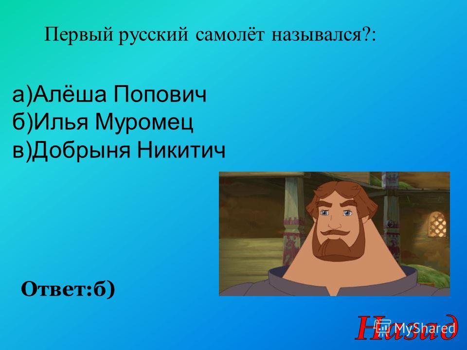 Первый русский самолёт назывался?: Ответ:б) а)Алёша Попович б)Илья Муромец в)Добрыня Никитич