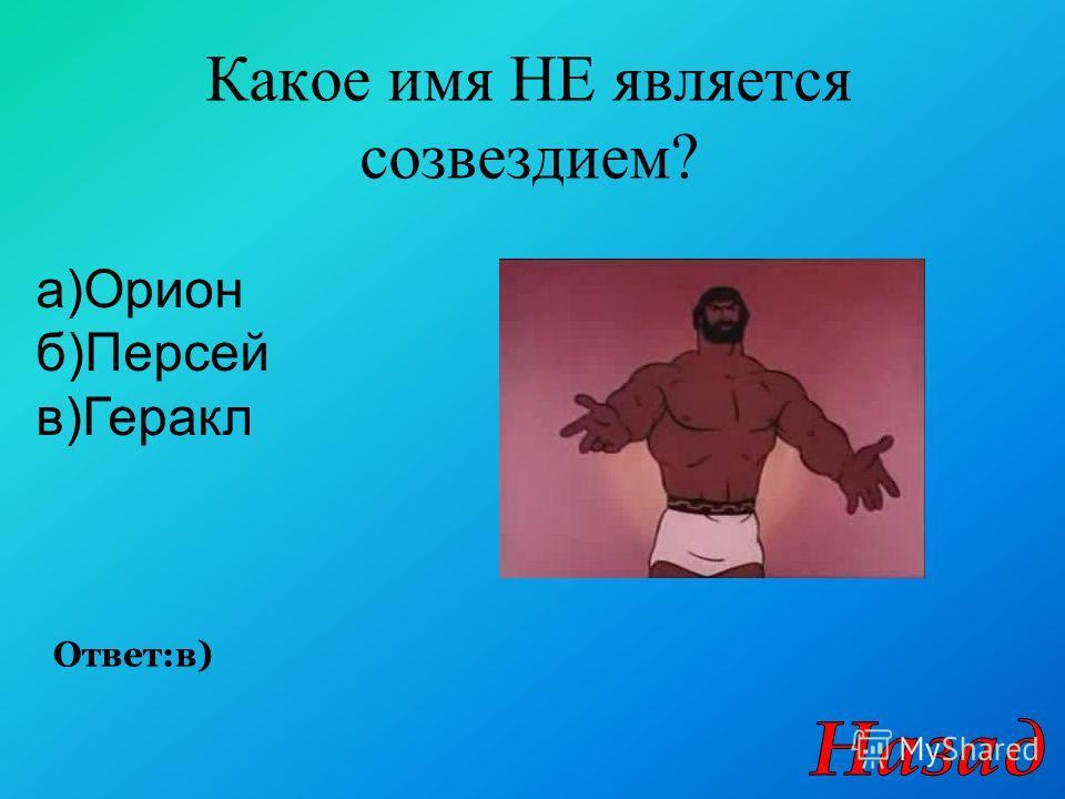 Какое имя НЕ является созвездием? Ответ:в) а)Орион б)Персей в)Геракл