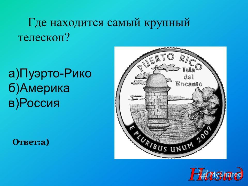 Где находится самый крупный телескоп? Ответ:а) а)Пуэрто-Рико б)Америка в)Россия