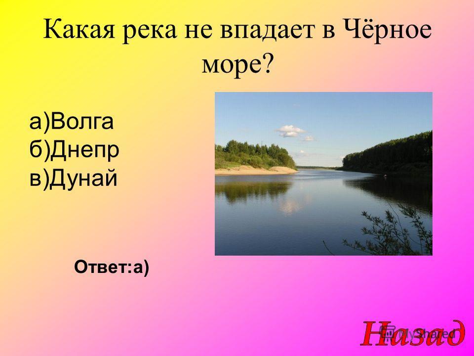 Какая река не впадает в Чёрное море? Ответ:а) а)Волга б)Днепр в)Дунай