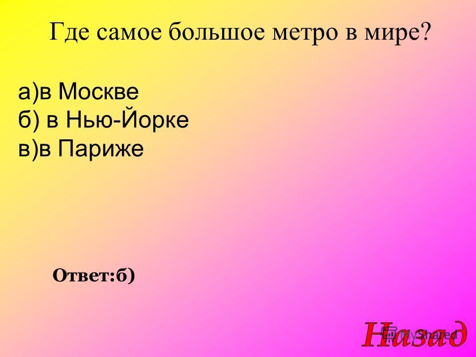 Где самое большое метро в мире? Ответ:б) а)в Москве б) в Нью-Йорке в)в Париже