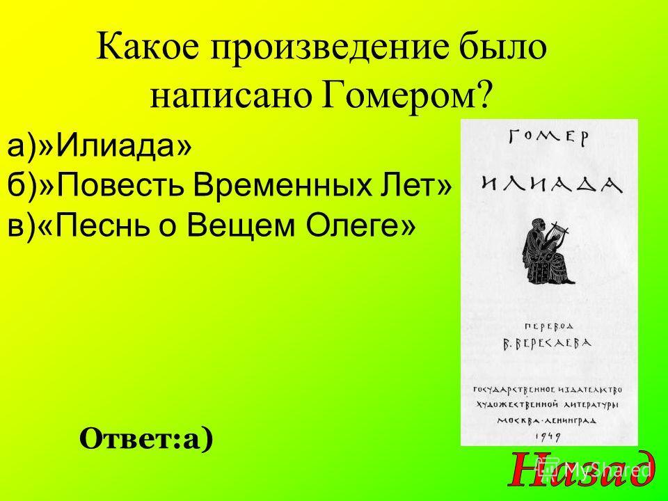 Какое произведение было написано Гомером? Ответ:а) а)»Илиада» б)»Повесть Временных Лет» в)«Песнь о Вещем Олеге»