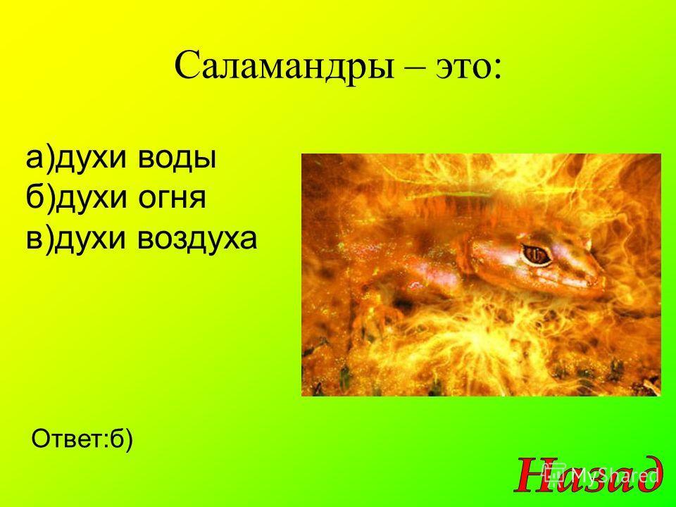 Саламандры – это: а)духи воды б)духи огня в)духи воздуха Ответ:б)