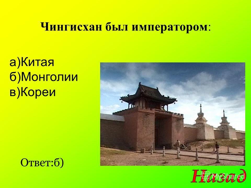 Чингисхан был императором: Ответ:б) а)Китая б)Монголии в)Кореи