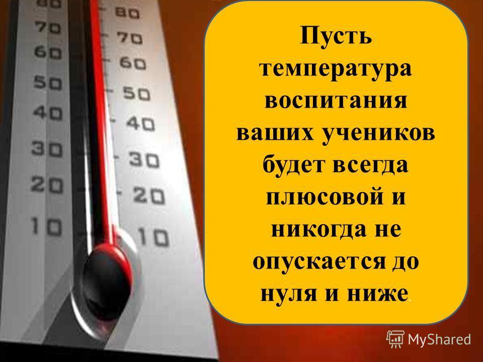 Пусть температура воспитания ваших учеников будет всегда плюсовой и никогда не опускается до нуля и ниже.