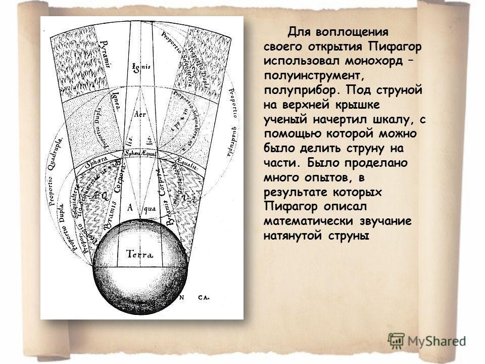 Для воплощения своего открытия Пифагор использовал монохорд – полуинструмент, полуприбор. Под струной на верхней крышке ученый начертил шкалу, с помощью которой можно было делить струну на части. Было проделано много опытов, в результате которых Пифа