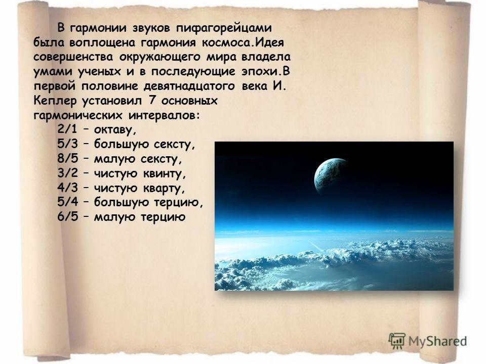 В гармонии звуков пифагорейцами была воплощена гармония космоса.Идея совершенства окружающего мира владела умами ученых и в последующие эпохи.В первой половине девятнадцатого века И. Кеплер установил 7 основных гармонических интервалов: 2/1 – октаву,