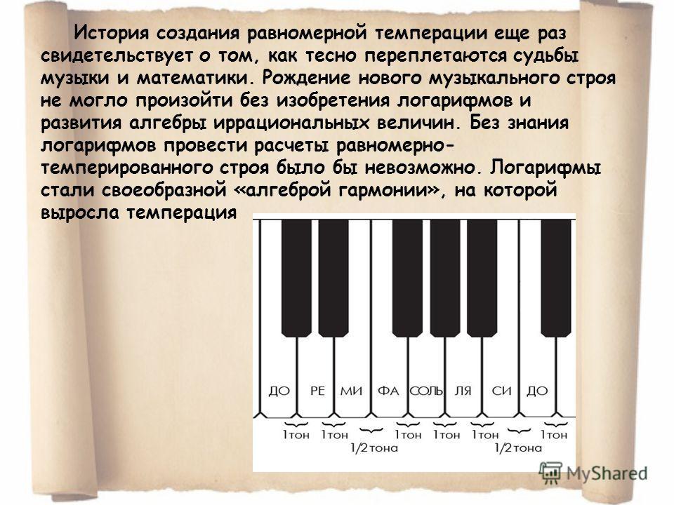 История создания равномерной темперации еще раз свидетельствует о том, как тесно переплетаются судьбы музыки и математики. Рождение нового музыкального строя не могло произойти без изобретения логарифмов и развития алгебры иррациональных величин. Без