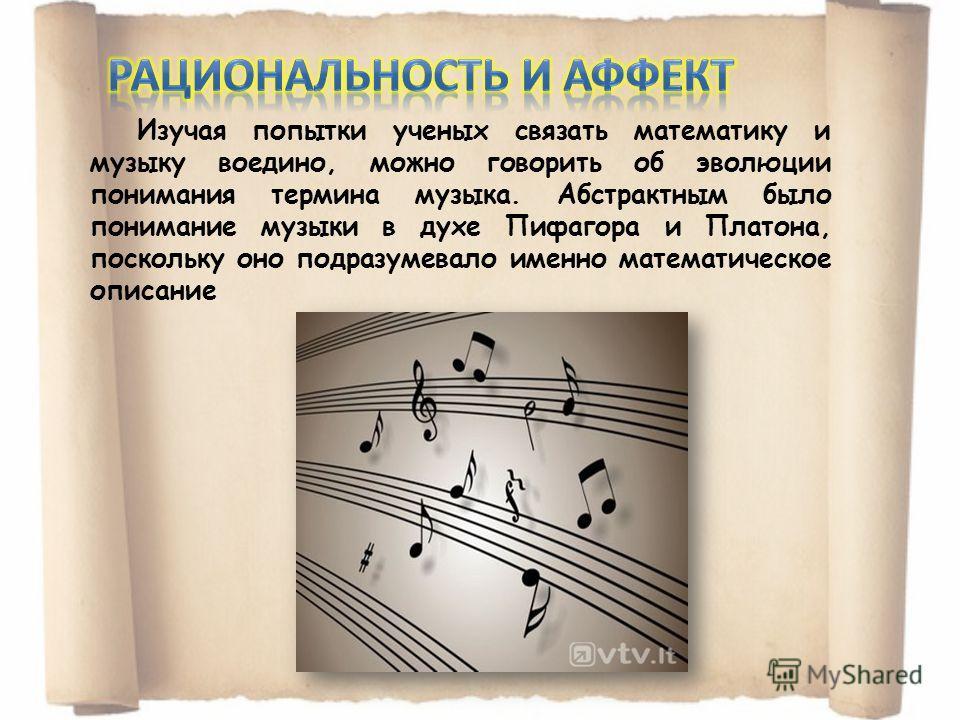 Изучая попытки ученых связать математику и музыку воедино, можно говорить об эволюции понимания термина музыка. Абстрактным было понимание музыки в духе Пифагора и Платона, поскольку оно подразумевало именно математическое описание