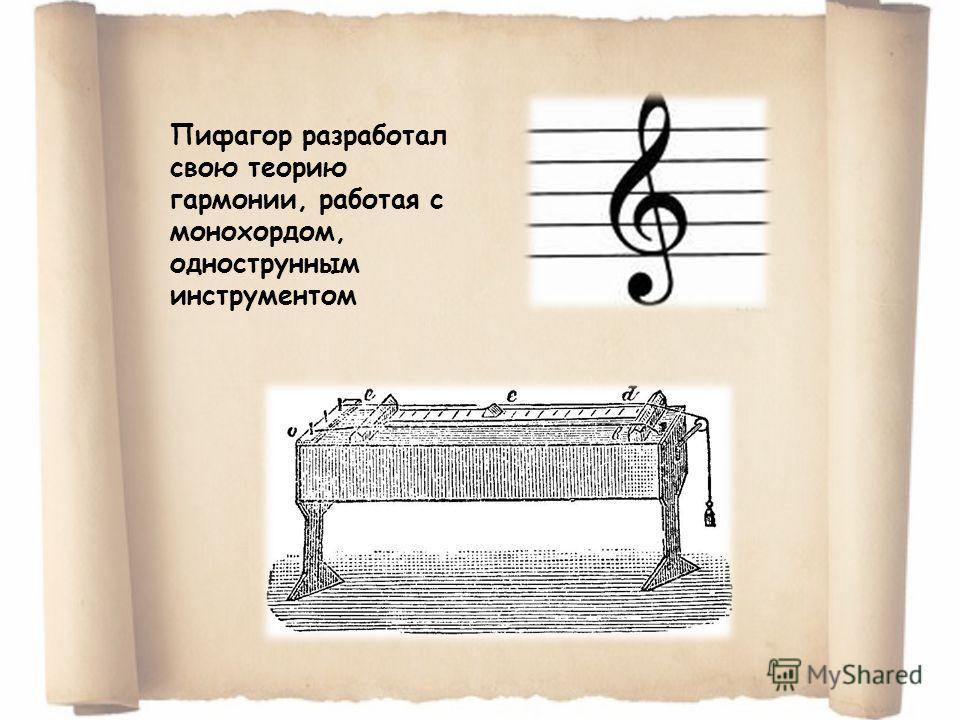 Пифагор разработал свою теорию гармонии, работая с монохордом, однострунным инструментом