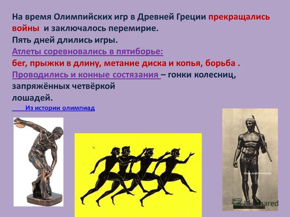 На время Олимпийских игр в Древней Греции прекращались войны и заключалось перемирие. Пять дней длились игры. Атлеты соревновались в пятиборье: бег, прыжки в длину, метание диска и копья, борьба. Проводились и конные состязания – гонки колесниц, запр
