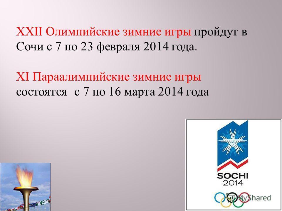 XXII Олимпийские зимние игры пройдут в Сочи с 7 по 23 февраля 2014 года. XI Параалимпийские зимние игры состоятся с 7 по 16 марта 2014 года