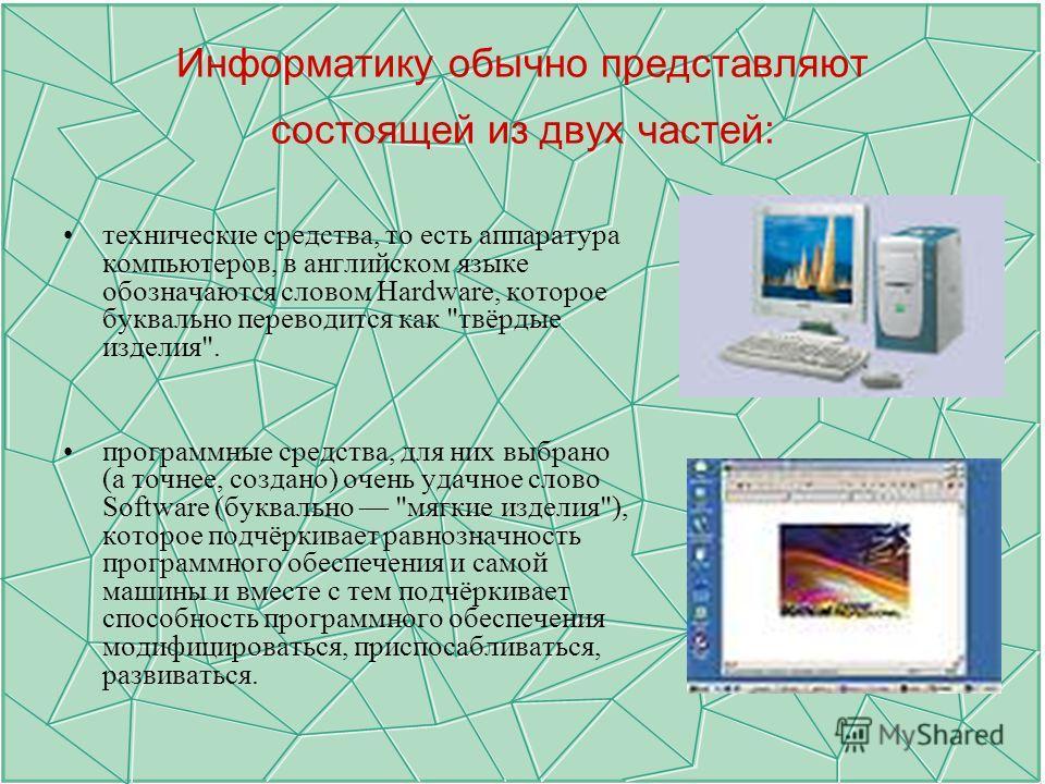 Информатику обычно представляют состоящей из двух частей: технические средства, то есть аппаратура компьютеров, в английском языке обозначаются словом Hardware, которое буквально переводится как