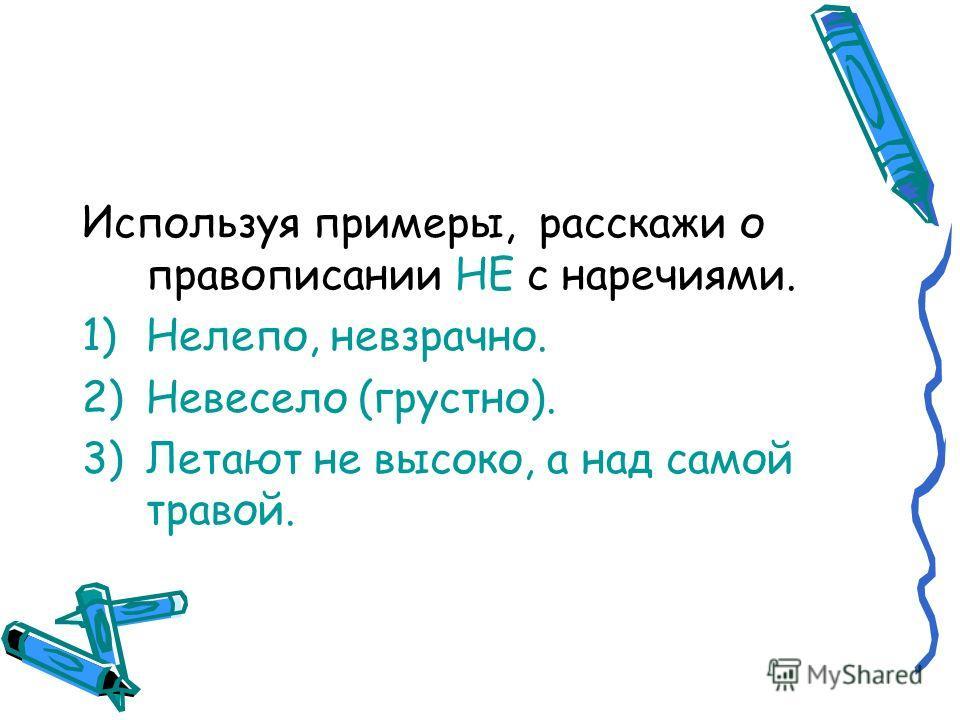 Используя примеры, расскажи о правописании НЕ с наречиями. 1)Нелепо, невзрачно. 2)Невесело (грустно). 3)Летают не высоко, а над самой травой.