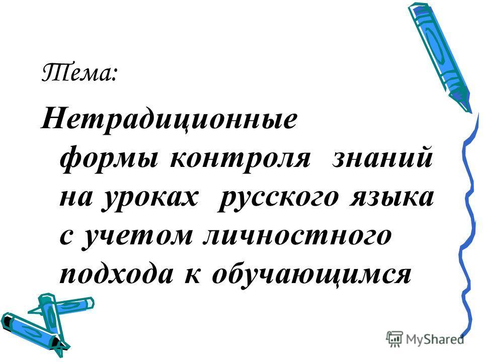 Тема: Нетрадиционные формы контроля знаний на уроках русского языка с учетом личностного подхода к обучающимся