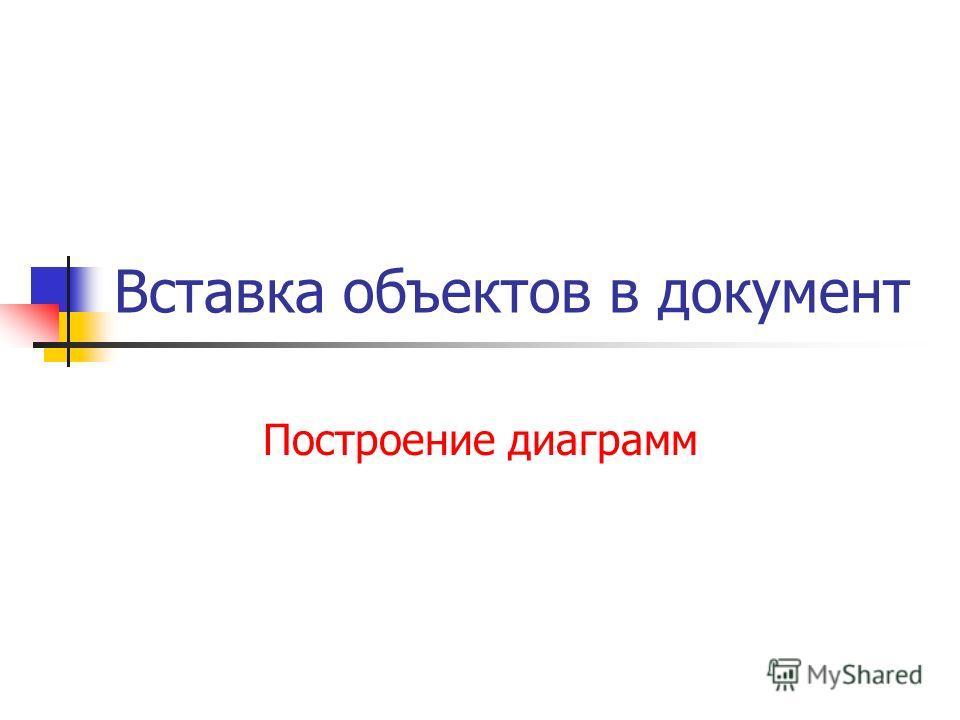 Вставка объектов в документ Построение диаграмм