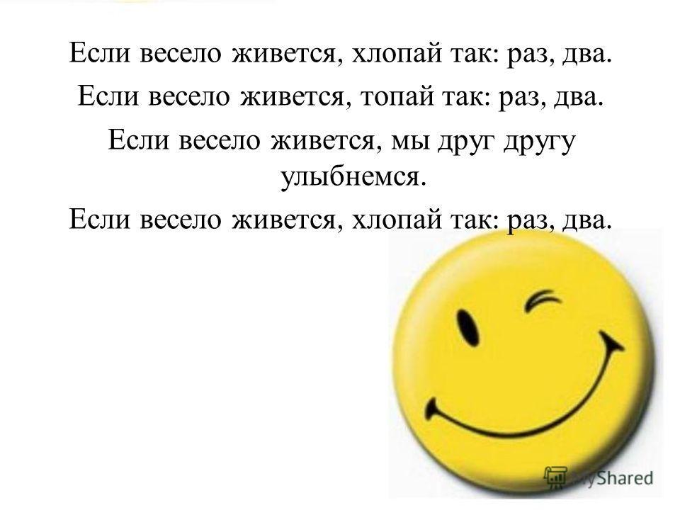 Если весело живется, хлопай так : раз, два. Если весело живется, топай так : раз, два. Если весело живется, мы друг другу улыбнемся. Если весело живется, хлопай так : раз, два.