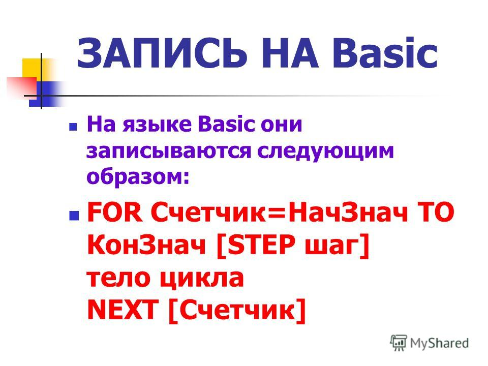 ЗАПИСЬ НА Basic На языке Basic они записываются следующим образом: FOR Счетчик=НачЗнач TO КонЗнач [STEP шаг] тело цикла NEXT [Счетчик]