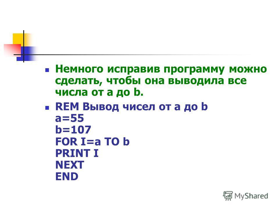 Немного исправив программу можно сделать, чтобы она выводила все числа от a до b. REM Вывод чисел от a до b a=55 b=107 FOR I=a TO b PRINT I NEXT END