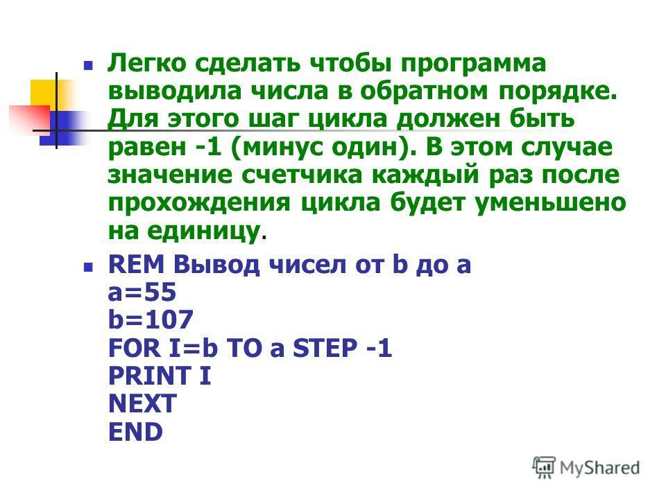 Легко сделать чтобы программа выводила числа в обратном порядке. Для этого шаг цикла должен быть равен -1 (минус один). В этом случае значение счетчика каждый раз после прохождения цикла будет уменьшено на единицу. REM Вывод чисел от b до a a=55 b=10