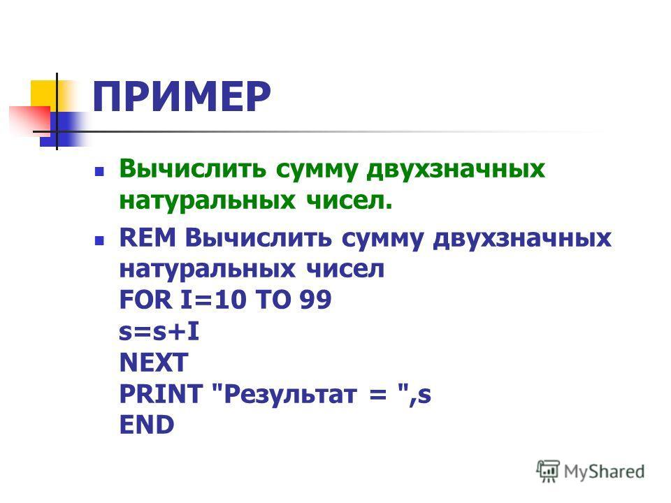 ПРИМЕР Вычислить сумму двухзначных натуральных чисел. REM Вычислить сумму двухзначных натуральных чисел FOR I=10 TO 99 s=s+I NEXT PRINT Результат = ,s END