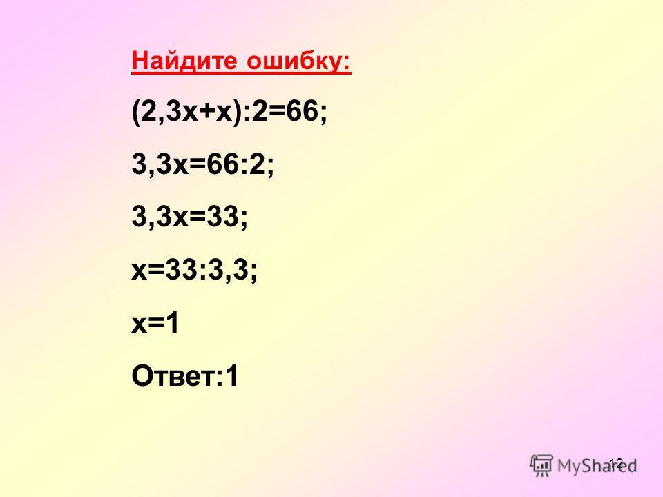 12 Найдите ошибку: (2,3х+х):2=66; 3,3х=66:2; 3,3х=33; х=33:3,3; х=1 Ответ:1