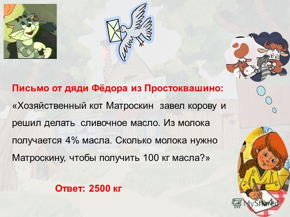 15 Письмо от дяди Фёдора из Простоквашино: «Хозяйственный кот Матроскин завел корову и решил делать сливочное масло. Из молока получается 4% масла. Сколько молока нужно Матроскину, чтобы получить 100 кг масла?» Ответ: 2500 кг