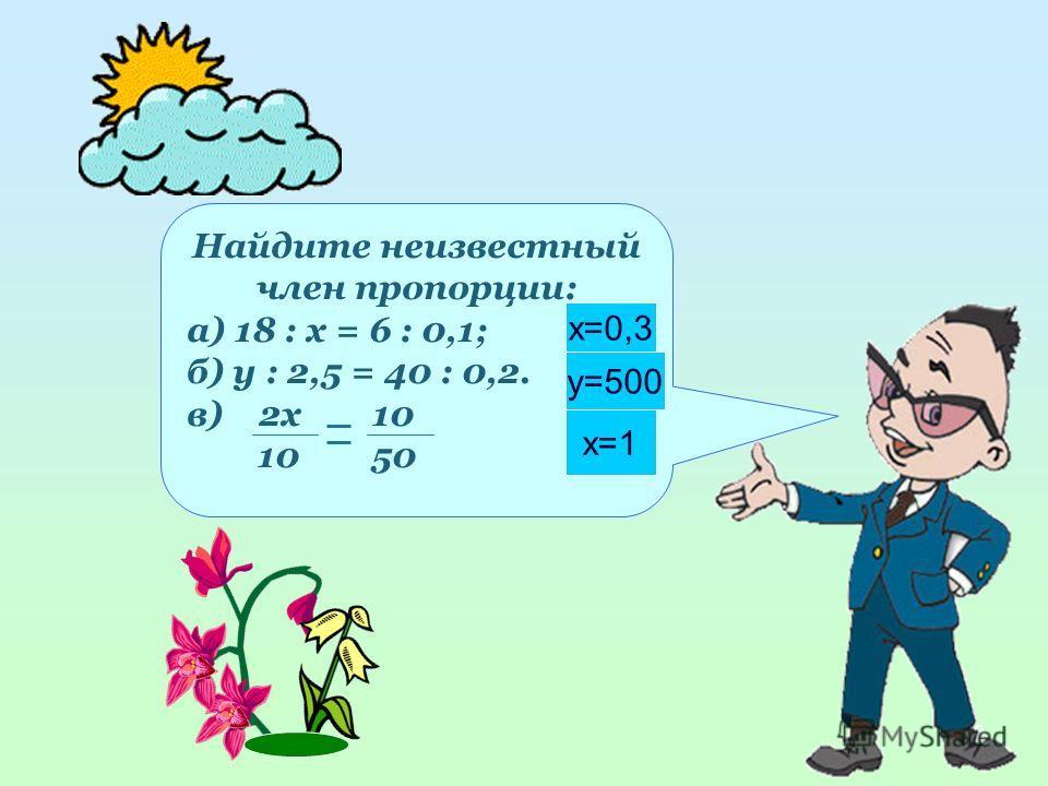 3 Найдите неизвестный член пропорции: а) 18 : х = 6 : 0,1; б) у : 2,5 = 40 : 0,2. в) 2x 10 10 50 x=0,3 y=500 x=1