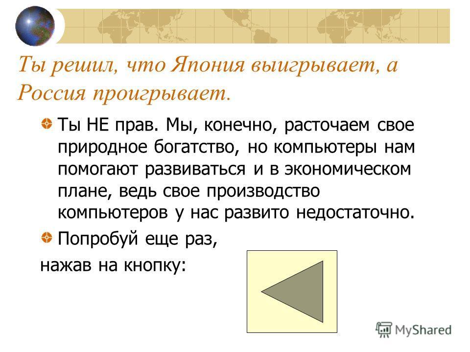 Ответь на вопрос, выбрав правильный ответ и щелкнув по нему мышкой. Как ты думаешь, если Россия продает Японии лес, а покупает компьютеры, кто от этого выигрывает, а кто проигрывает? a)ЯЯпония выигрывает, а Россия проигрывает. b)РРоссия выигрывает, а