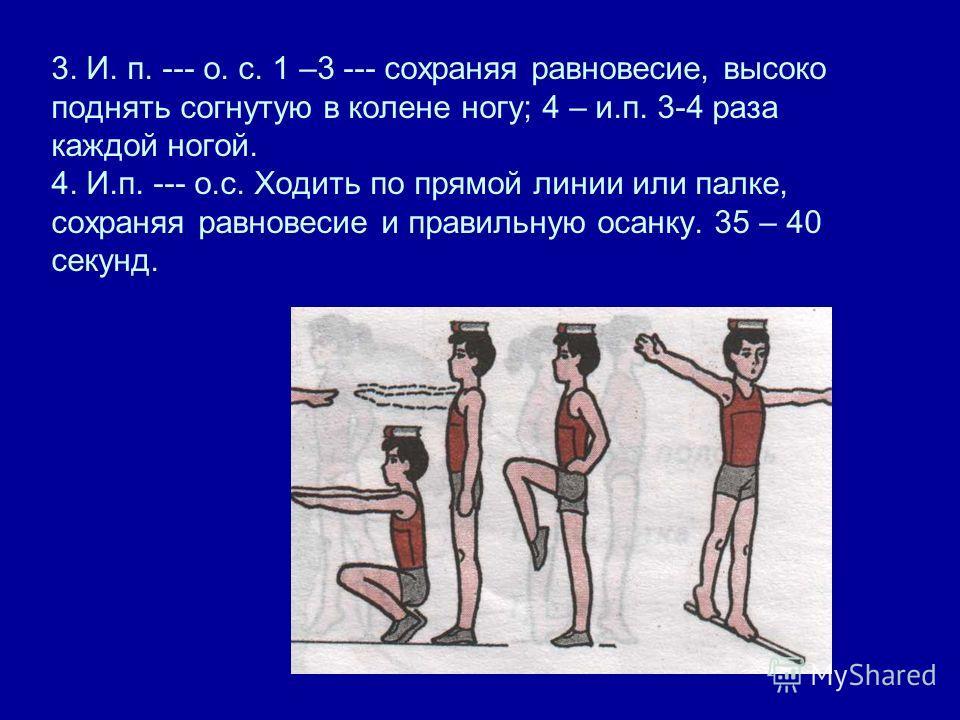 3. И. п. --- о. с. 1 –3 --- сохраняя равновесие, высоко поднять согнутую в колене ногу; 4 – и.п. 3-4 раза каждой ногой. 4. И.п. --- о.с. Ходить по прямой линии или палке, сохраняя равновесие и правильную осанку. 35 – 40 секунд.