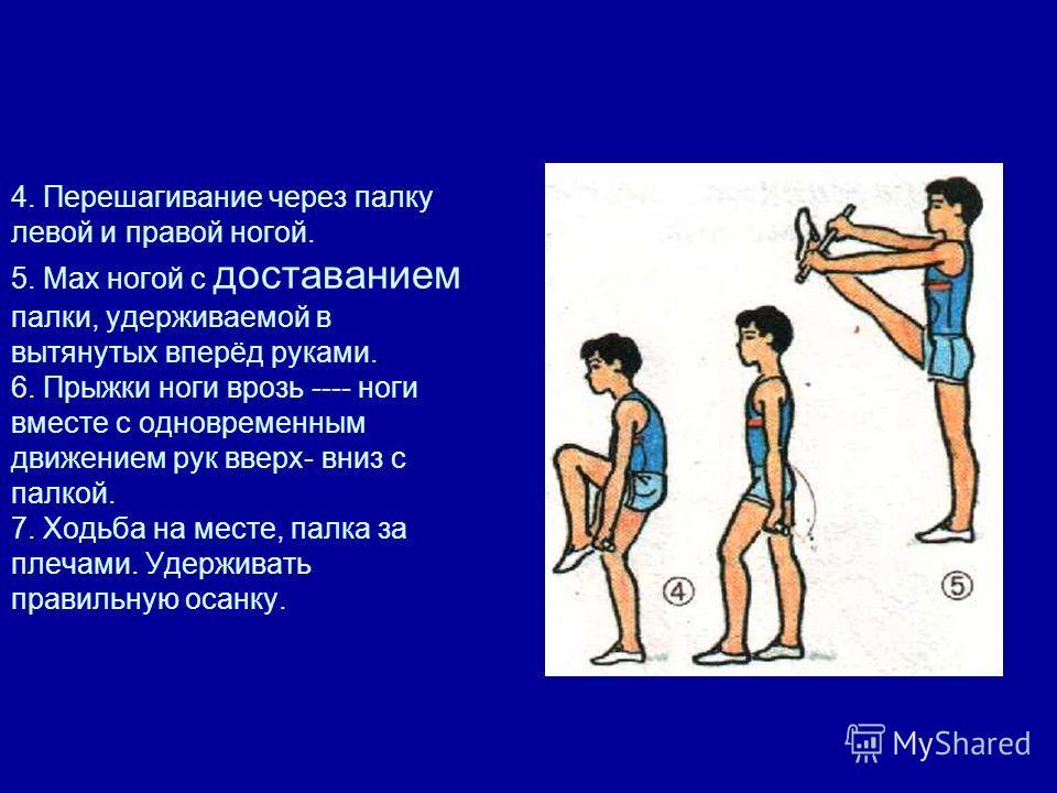 4. Перешагивание через палку левой и правой ногой. 5. Мах ногой с доставанием палки, удерживаемой в вытянутых вперёд руками. 6. Прыжки ноги врозь ---- ноги вместе с одновременным движением рук вверх- вниз с палкой. 7. Ходьба на месте, палка за плечам