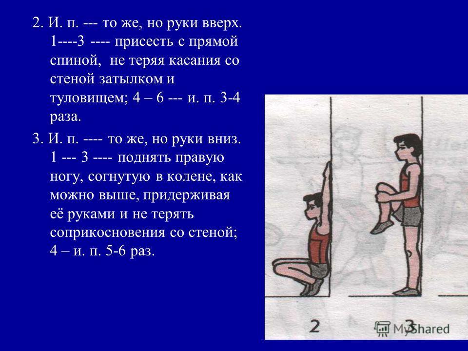 2. И. п. --- то же, но руки вверх. 1----3 ---- присесть с прямой спиной, не теряя касания со стеной затылком и туловищем; 4 – 6 --- и. п. 3-4 раза. 3. И. п. ---- то же, но руки вниз. 1 --- 3 ---- поднять правую ногу, согнутую в колене, как можно выше