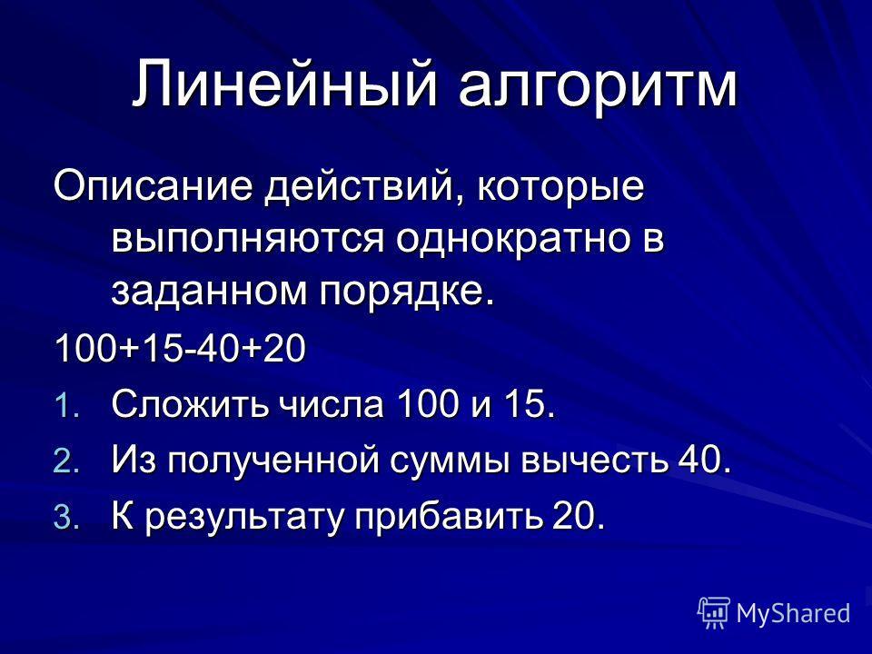 Линейный алгоритм Описание действий, которые выполняются однократно в заданном порядке. 100+15-40+20 1. С ложить числа 100 и 15. 2. И з полученной суммы вычесть 40. 3. К результату прибавить 20.
