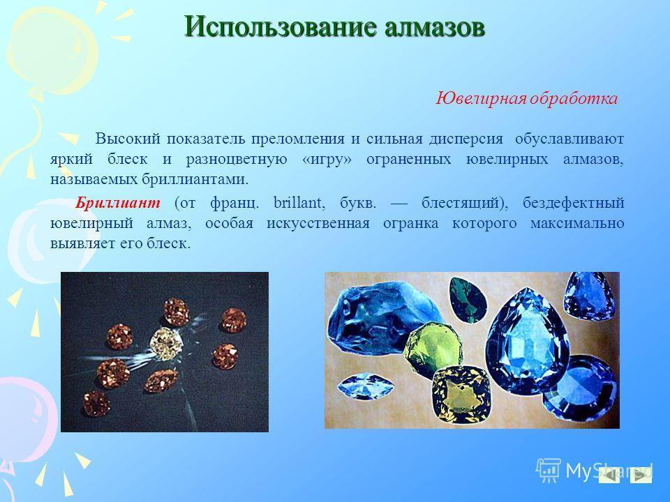 Использование алмазов Высокий показатель преломления и сильная дисперсия обуславливают яркий блеск и разноцветную «игру» ограненных ювелирных алмазов, называемых бриллиантами. Бриллиант (от франц. brillant, букв. блестящий), бездефектный ювелирный ал