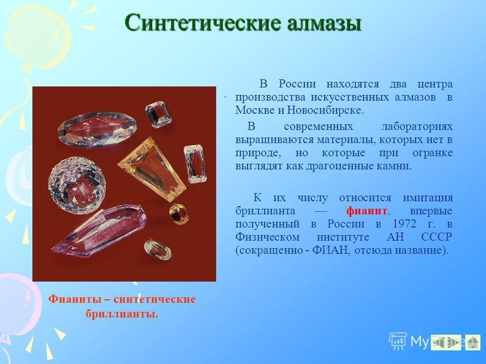 Синтетические алмазы В России находятся два центра производства искусственных алмазов в Москве и Новосибирске. В современных лабораториях выращиваются материалы, которых нет в природе, но которые при огранке выглядят как драгоценные камни. К их числу