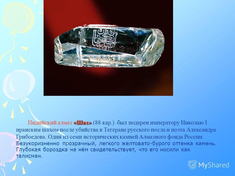 «Шах» Индийский алмаз «Шах» (88 кар.) был подарен императору Николаю I иранским шахом после убийства в Тегеране русского посла и поэта Александра Грибоедова. Один из семи исторических камней Алмазного фонда России. Безукоризненно прозрачный, легкого