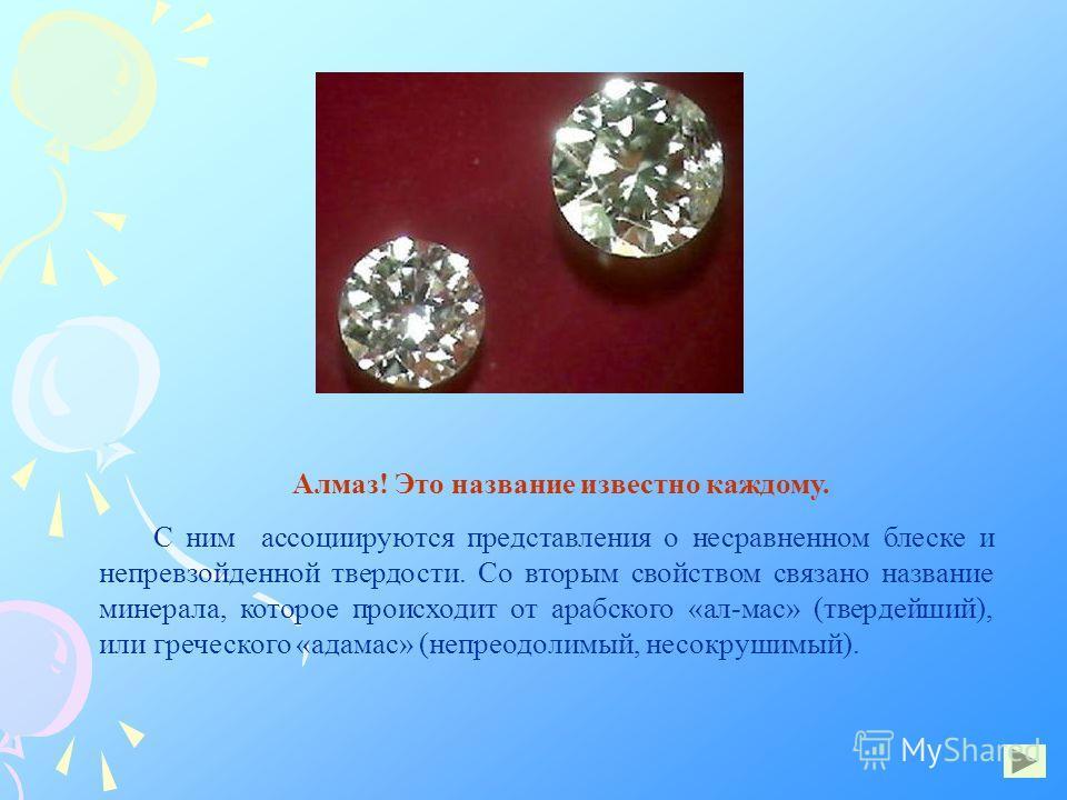 Алмаз! Это название известно каждому. С ним ассоциируются представления о несравненном блеске и непревзойденной твердости. Со вторым свойством связано название минерала, которое происходит от арабского «ал-мас» (твердейший), или греческого «адамас» (