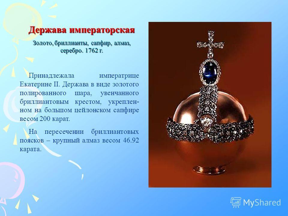 Держава императорская Золото, бриллианты, сапфир, алмаз, серебро. 1762 г. Принадлежала императрице Екатерине II. Держава в виде золотого полированного шара, увенчанного бриллиантовым крестом, укреплен- ном на большом цейлонском сапфире весом 200 кара